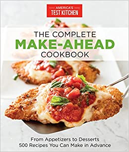 the complete make ahead cookbook from appetizers to desserts 500 recipes you can make in advance americas test kitchen 9781940352886 amazoncom books