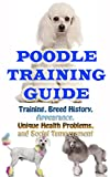 Poodle Training Guide: Training, Breed History, Appearance, Unique Health Problems, and Social Temperament