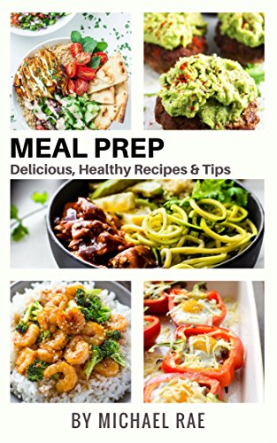 Meal Prep: Delicious, Healthy Recipes & Tips (Meal Prep Cookbook, Vegetarian Meals, Breakfast, Chicken, Beef, Pork & Seafood, Meal Prep Tips) by Michael Rae