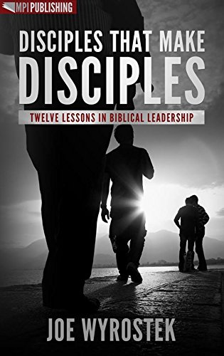 Disciples That Make Disciples: Twelve Lessons in Biblical Leadership -