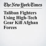 Taliban Fighters Using High-Tech Gear Kill Afghan Forces | Najim Rahim,Rod Nordland
