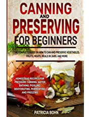 Canning and Preserving for Beginners: The Complete Guide on How to Can and Preserve Vegetables, Fruits, Meats, Meals in Jars, and More with Homestead Recipes for Pressure Canning, Water Bathing, Pickling, Dehydrating, Fermenting, and Freezing