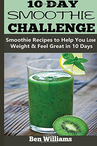 10-Day Smoothie Challenge: Smoothie Recipes to Help You Lose Weight & Feel Great in 10 Days by Ben Williams