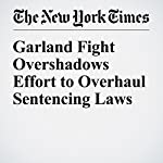 Garland Fight Overshadows Effort to Overhaul Sentencing Laws | Carl Hulse