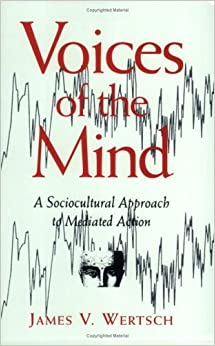 Voices of the Mind: Sociocultural Approach to Mediated Action by Wertsch, James V. (1993)