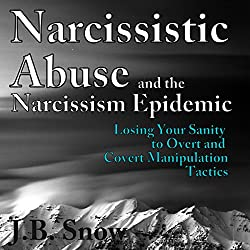 Narcissistic Abuse and the Narcissism Epidemic: Losing Your Sanity to Overt and Covert Manipulation Tactics