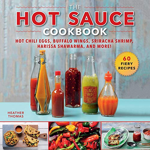 The Hot Sauce Cookbook: Hot Chili Eggs, Buffalo Wings, Sriracha Shrimp, Harissa Shawarma, and More!