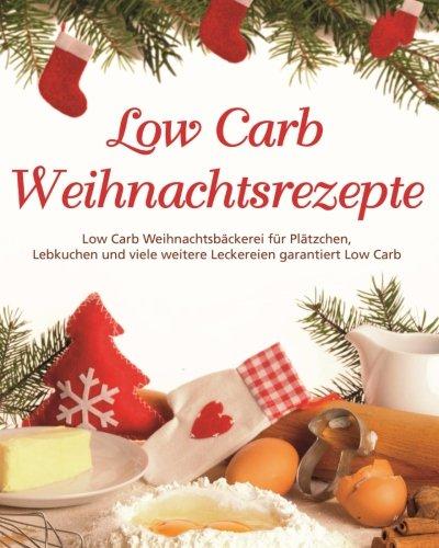 Low Carb Weihnachtsrezepte: Low Carb Weihnachtsbäckerei für Plätzchen, Lebkuchen  und viele weiter Leckereien garantiert Low Carb