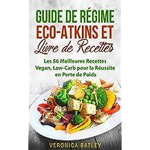 Guide de Régime Eco-Atkins et Livre de Recettes: Les 56 Meilleures Recettes Vegan, Low-Carb pour la Réussite en Perte de Poids (Frenh Edition) (French Edition)