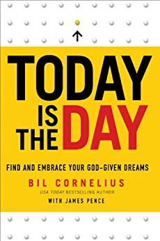 Today Is the Day: Find and Embrace Your God-Given Dreams by [Cornelius, Bil, Pence, James]