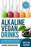 Alkaline Vegan Drinks: Have More Energy, Lose Weight and Stimulate Massive Healing! (Alkaline, Vegan, Paleo, Weight Loss) (Volume 1)