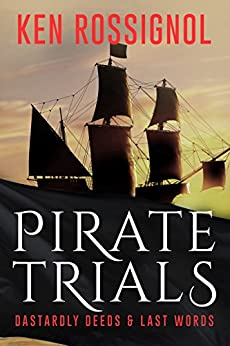 Pirate Trials: Dastardly Deeds & Last Words by [Rossignol, Ken]