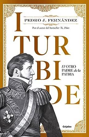 Iturbide: El otro padre de la patria eBook: Fernández, Pedro J ...