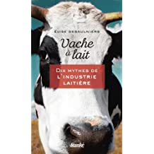 Vache à lait: Dix mythes de l'industrie laitière (French Edition)