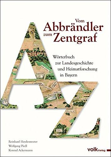 Vom Abbrändler zum Zentgraf: Wörterbuch zur Landesgeschichte und Heimatforschung in Bayern