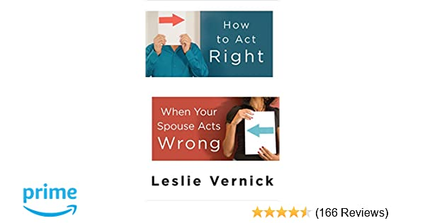 How To Act Right When Your Spouse Acts Wrong Leslie Vernick