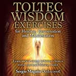 Toltec Wisdom Exercises for Healing, Rejuvenation and Manifestation | Sergio Magaña