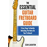 The Essential Guitar Fretboard Guide: 3 Easy Steps To Quickly Unlocking The Notes On Your Fretboard