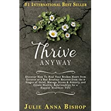 Thrive Anyway: Discover How To Heal Your Broken Heart from Divorce, Bad Breakup: Recover from the 9 Stages of Grief, Manage Stress & Anxiety; Create Healthy ... create family conflict resolution Book 1)