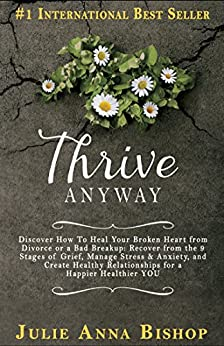 Thrive Anyway: Discover How To Heal Your Broken Heart from Divorce, Bad Breakup: Recover from the 9 Stages of Grief, Manage Stress & Anxiety; Create Healthy ... create family conflict resolution Book 1) by [Bishop, Julie]