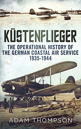 Kustenflieger: The Operational History of the German Naval Air Service 1935-1944 Adam Thompson