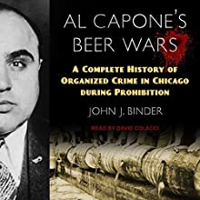 Al Capone's Beer Wars: A Complete History of Organized Crime in Chicago During Prohibition Audiobook by John J. Binder Narrated by David Colacci