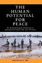 The Human Potential for Peace: An Anthropological Challenge to Assumptions about War and Violence