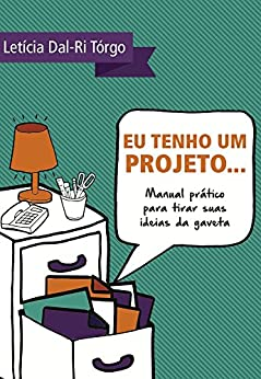Eu tenho um projeto...: Manual prático para tirar suas ideias da gaveta por [Tórgo, Letícia Dal Ri]