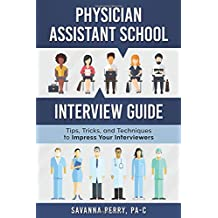 Physician Assistant School Interview Guide: Tips, Tricks, and Techniques to Impress Your Interviewers