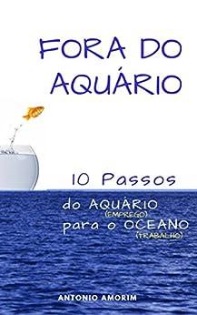 Fora do Aquário: 10 passos do aquário (emprego) para o oceano (trabalho) por [Amorim, Antonio]