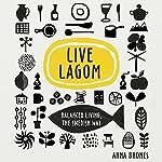 Live Lagom: Balanced Living, the Swedish Way   Anna Brones