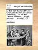 Letters from the Rev Mr Job Orton; and the Rev Sir James Stonhouse, to the Rev Thomas Stedman, In, Job Orton, 1140718592