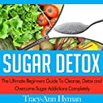 Sugar Detox: The Ultimate Beginners Guide to Cleanse, Detox and Overcome Sugar Addictions Completely | Tracy-Ann Hyman