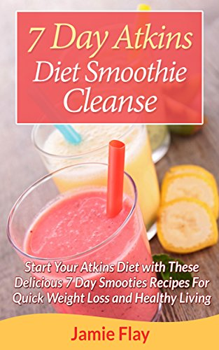 7 Day Atkins Diet Smoothie Cleanse: Start Your Atkins Diet with These Delicious 7-Day Smoothie Recipe