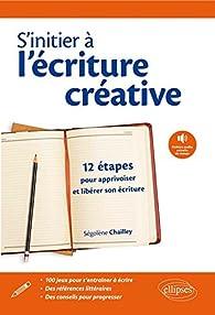 S'initier à l'écriture créative : 12 étapes pour apprivoiser et libérer son écriture par Segolene Chailley