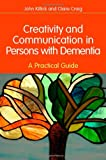 Creativity and Communication in Persons with Dementia : A Practical Guide, Killick, John and Craig, Claire, 1849051135