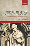 John Chrysostom on Divine Pedagogy: The Coherence of his Theology and Preaching (Oxford Early Christian Studies)