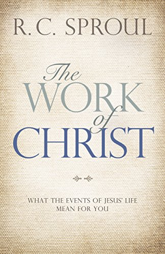 The Work of Christ: What the Events of Jesus' Life Mean for You by [Sproul, R. C.]