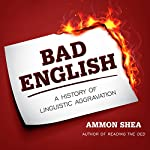 Bad English: A History of Linguistic Aggravation | Ammon Shea