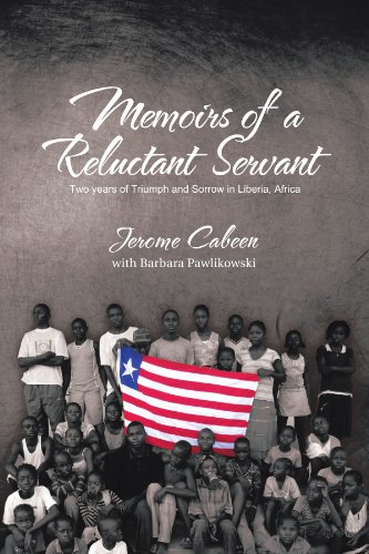 Memoirs Of A Reluctant Servant: Two Years Of Triumph And Sorrow In Liberia, Africa