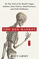 The Red Market: On the Trail of the World's Organ Brokers, Bone Thieves, Blood Farmers, and Child Traffickers Kindle Edition