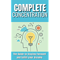 Complete Concentration The Guide to Staying Focused and fulfill your dreams (English Edition)