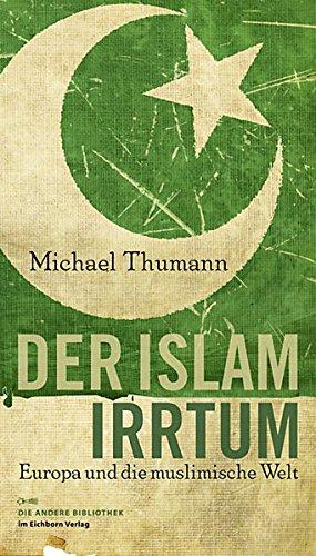 Der Islam-Irrtum: Europa und die muslimische Welt (Die Andere Bibliothek, Band 319)