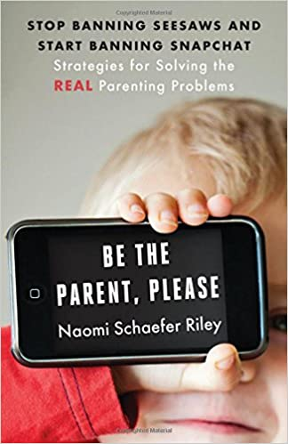 Be The Parent Please Stop Banning Seesaws And Start Banning Snapchat Strategies For Solving The Real Parenting Problems Virtues Strategies For Solving The Real Parenting Problems Riley Naomi Schaefer 9781599474823 Amazon Com Books