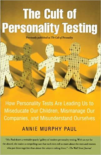 The Cult of Personality Testing: How Personality Tests Are Leading Us to Miseducate Our Children, Mismanage Our Companies, and Misunderstand Ourselves