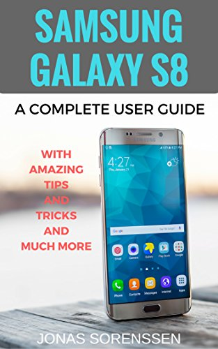 Samsung Galaxy S8: A Complete User Guide with Amazing Tips and Tricks and Much More