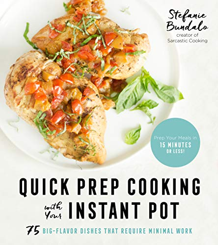 Quick Prep Cooking with Your Instant Pot: 75 Big-Flavor Dishes That Require Minimal Work by Stefanie Bundalo
