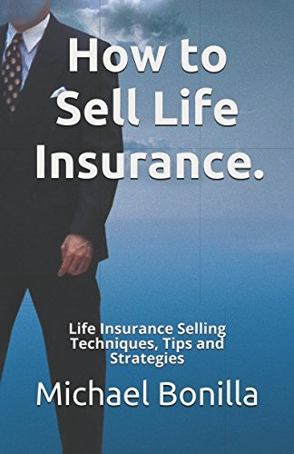 How to Sell Life Insurance.: Life Insurance Selling Techniques, Tips and Strategies