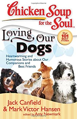 Chicken Soup for the Soul: Loving Our Dogs: Heartwarming and Humorous Stories about our Companions and Best Friends by Chicken Soup for the Soul