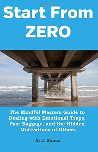 Download Start From Zero: The Mindful Masters Guide to Dealing with Emotional Traps, Past Baggage, and the Hidden Motivations of Others (Volume 4) PDF